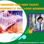 Geld verdienen met high Ticket dropshipping | 5 tips voor beginners